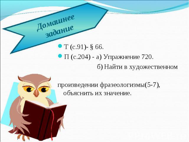 Домашнее заданиеТ (с.91)- § 66.П (с.204) - а) Упражнение 720. б) Найти в художественном произведении фразеологизмы(5-7), объяснить их значение.