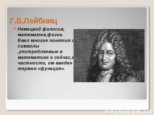 Немецкий филосов, математик,физик. Ввел многие понятия и символы ,употребляемые