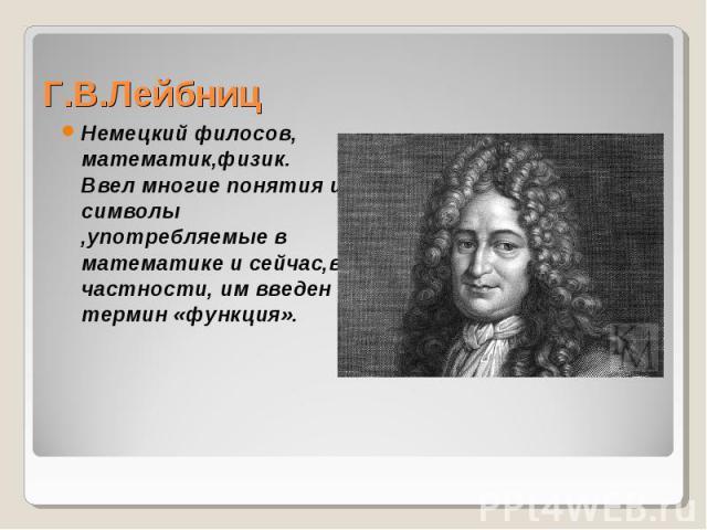 Немецкий филосов, математик,физик. Ввел многие понятия и символы ,употребляемые в математике и сейчас,в частности, им введен термин «функция».