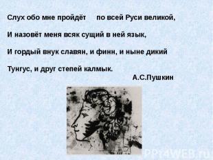 Слух обо мне пройдёт по всей Руси великой,И назовёт меня всяк сущий в ней язык,И