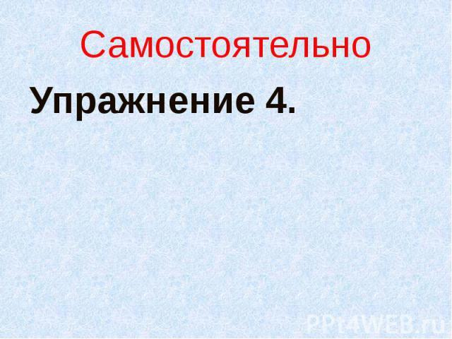 СамостоятельноУпражнение 4.