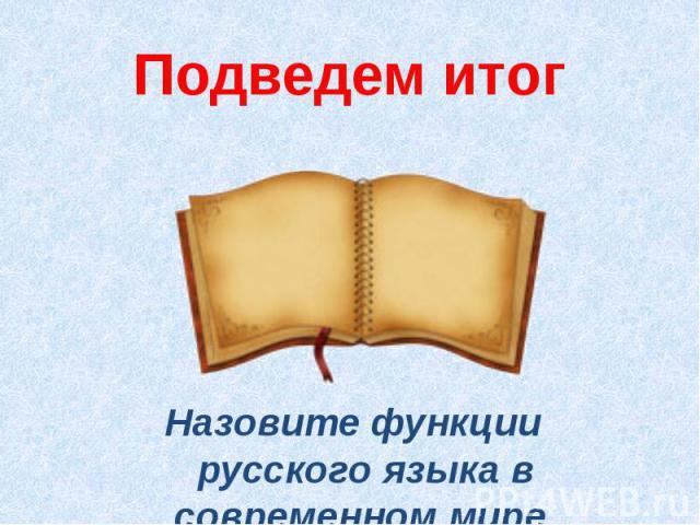 Подведем итогНазовите функции русского языка в современном мире.