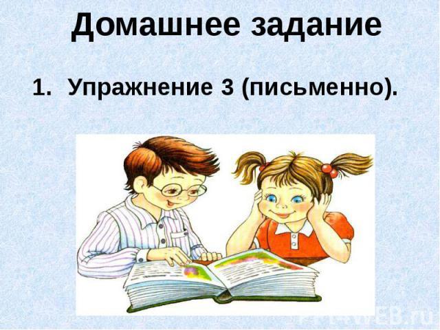 Домашнее заданиеУпражнение 3 (письменно).