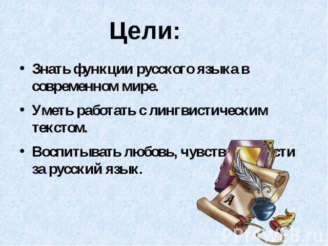 Цели:Знать функции русского языка в современном мире.Уметь работать с лингвистическим текстом.Воспитывать любовь, чувство гордости за русский язык.