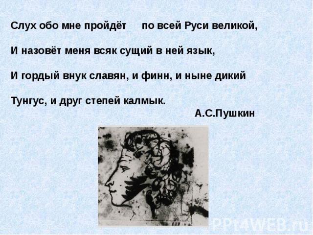 Слух обо мне пройдёт по всей Руси великой,И назовёт меня всяк сущий в ней язык,И гордый внук славян, и финн, и ныне дикийТунгус, и друг степей калмык. А.С.Пушкин