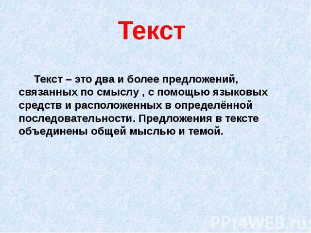 Текст Текст – это два и более предложений, связанных по смыслу , с помощью языковых средств и расположенных в определённой последовательности. Предложения в тексте объединены общей мыслью и темой.