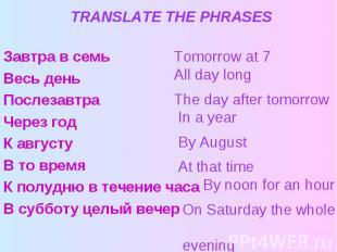 TRANSLATE THE PHRASES Завтра в семь Весь день Послезавтра Через год К августу В