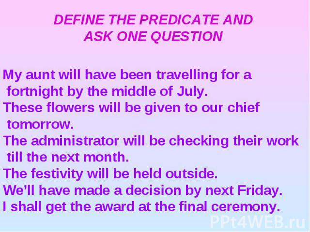 DEFINE THE PREDICATE AND ASK ONE QUESTION My aunt will have been travelling for a fortnight by the middle of July.These flowers will be given to our chief tomorrow.The administrator will be checking their work till the next month.The festivity will …