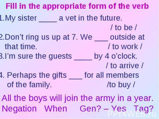 Fill in the appropriate form of the verbMy sister ____ a vet in the future. / to be /2.Don't ring us up at 7. We ___ outside at that time. / to work /3.I'm sure the guests ____ by 4 o'clock. / to arrive /4. Perhaps the gifts ___ for all members of t…