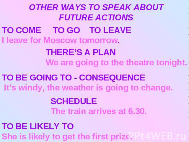 OTHER WAYS TO SPEAK ABOUT FUTURE ACTIONSTO COME TO GO TO LEAVEI leave for Moscow tomorrow.THERE'S A PLAN We are going to the theatre tonight.TO BE GOING TO - CONSEQUENCE It's windy, the weather is going to change.SCHEDULEThe train arrives at 6.30.TO…