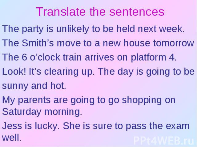 Translate the sentencesThe party is unlikely to be held next week.The Smith's move to a new house tomorrowThe 6 o'clock train arrives on platform 4.Look! It's clearing up. The day is going to be sunny and hot.My parents are going to go shopping on S…