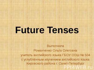 Future Tenses Выполнила Романченко Ольга Олеговна учитель английского языка ГБОУ