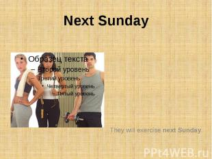 Next SundayThey will exercise next Sunday.