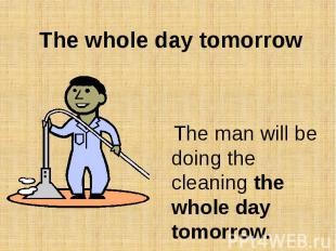The whole day tomorrow The man will be doing the cleaning the whole day tomorrow