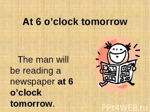 At 6 o'clock tomorrowThe man will be reading a newspaper at 6 o'clock tomorrow.