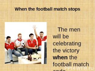 When the football match stopsThe men will be celebrating the victory when the fo