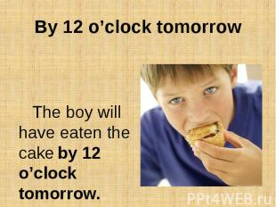 By 12 o'clock tomorrowThe boy will have eaten the cake by 12 o'clock tomorrow.