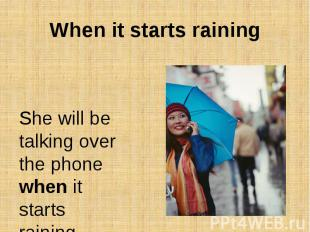 When it starts rainingShe will be talking over the phone when it starts raining.