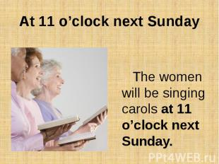 At 11 o'clock next SundayThe women will be singing carols at 11 o'clock next Sun