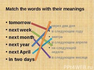 Match the words with their meaningstomorrownext weeknext monthnext yearnext Apri