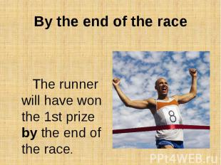 By the end of the raceThe runner will have won the 1st prize by the end of the r