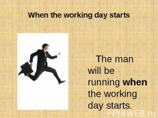 When the working day startsThe man will be running when the working day starts.