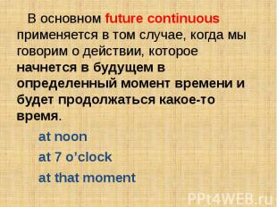 В основном future continuous применяется в том случае, когда мы говорим о действ