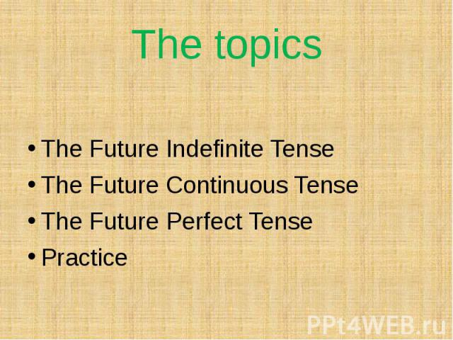 The topicsThe Future Indefinite TenseThe Future Continuous TenseThe Future Perfect TensePractice