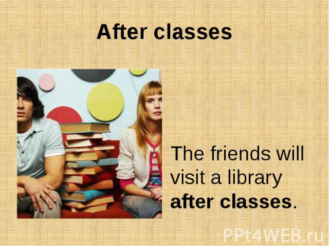 After classesThe friends will visit a library after classes.