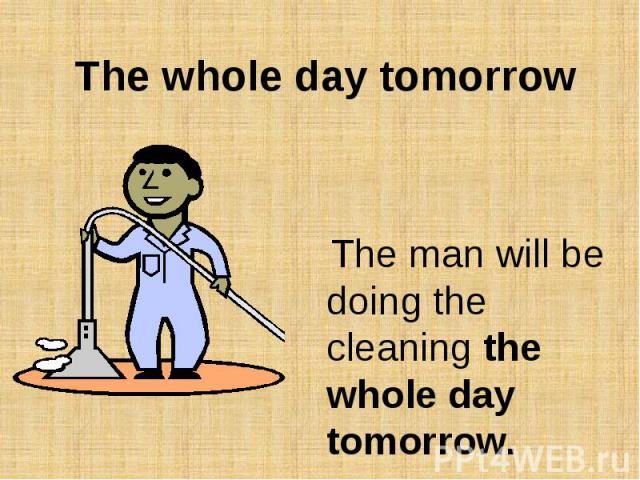 The whole day tomorrow The man will be doing the cleaning the whole day tomorrow.