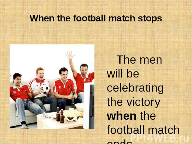 When the football match stopsThe men will be celebrating the victory when the football match ends.