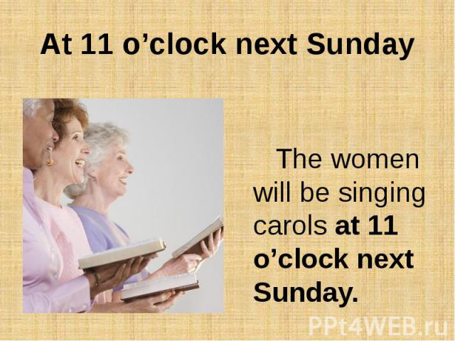 At 11 o'clock next SundayThe women will be singing carols at 11 o'clock next Sunday.