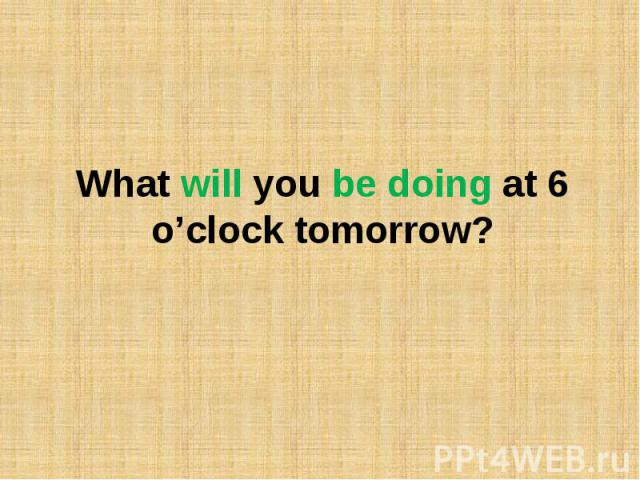 What will you be doing at 6 o'clock tomorrow?