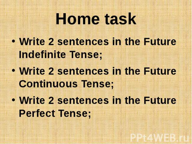Home taskWrite 2 sentences in the Future Indefinite Tense;Write 2 sentences in the Future Continuous Tense;Write 2 sentences in the Future Perfect Tense;
