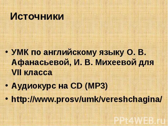 ИсточникиУМК по английскому языку О. В. Афанасьевой, И. В. Михеевой для VII классаАудиокурс на CD (MP3)http://www.prosv/umk/vereshchagina/