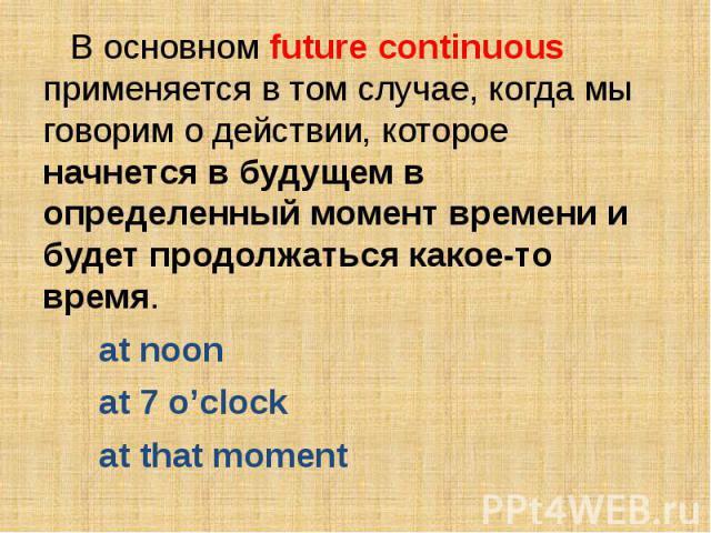 В основном future continuous применяется в том случае, когда мы говорим о действии, которое начнется в будущем в определенный момент времени и будет продолжаться какое-то время. at noonat 7 o'clockat that moment