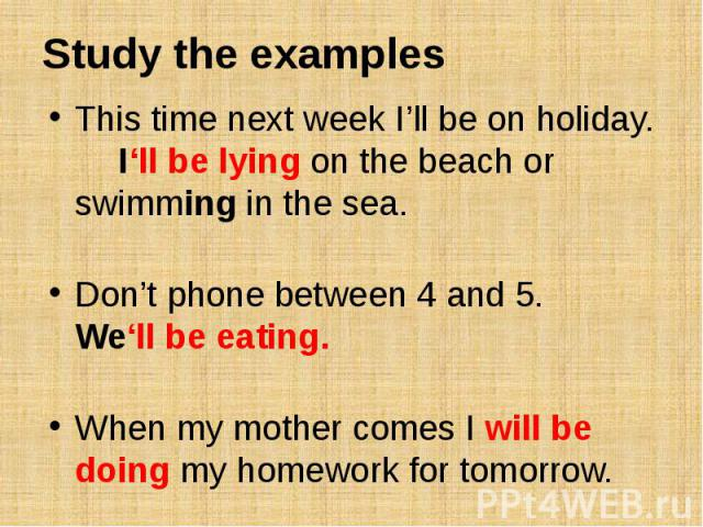 Study the examplesThis time next week I'll be on holiday. I'll be lying on the beach or swimming in the sea. Don't phone between 4 and 5. We'll be eating. When my mother comes I will be doing my homework for tomorrow.