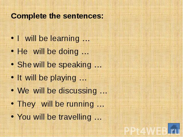 Complete the sentences:Iwill be learning …Hewill be doing …Shewill be speaking …Itwill be playing …Wewill be discussing …Theywill be running …You will be travelling …