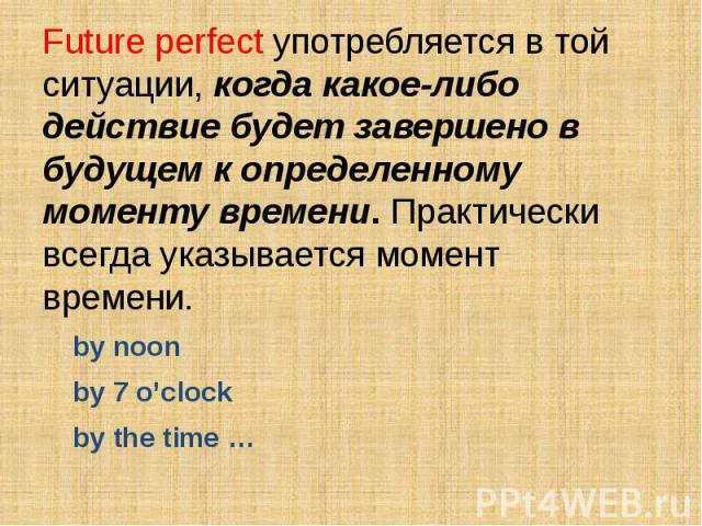Future perfect употребляется в той ситуации, когда какое-либо действие будет завершено в будущем к определенному моменту времени. Практически всегда указывается момент времени. by noonby 7 o'clockby the time …