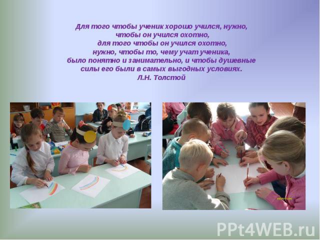 Для того чтобы ученик хорошо учился, нужно, чтобы он учился охотно, для того чтобы он учился охотно, нужно, чтобы то, чему учат ученика, было понятно и занимательно, и чтобы душевныесилы его были в самых выгодных условиях.Л.Н. Толстой