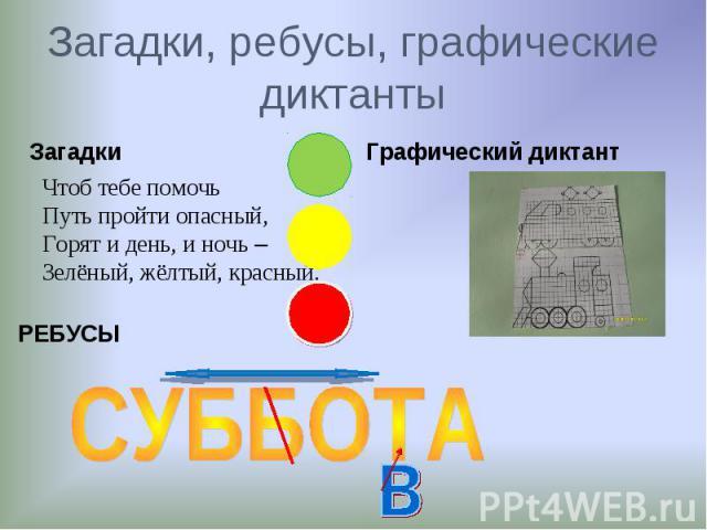 ЗагадкиЗагадки, ребусы, графические диктантыЧтоб тебе помочьПуть пройти опасный,Горят и день, и ночь – Зелёный, жёлтый, красный.
