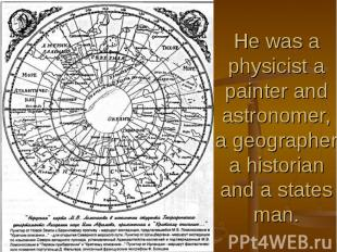 He was a physicist a painter and astronomer, a geographer a historian and a stat