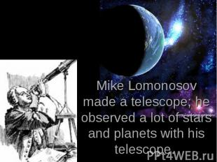 Mike Lomonosov made a telescope; he observed a lot of stars and planets with his