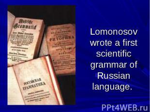 Lomonosov wrote a first scientific grammar of Russian language.