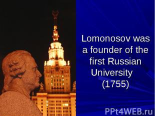 Lomonosov was a founder of the first Russian University (1755)