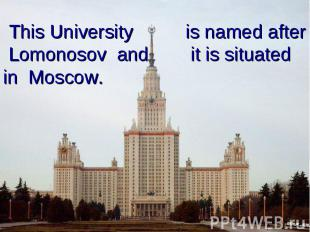This University is named after Lomonosov and it is situated in Moscow.