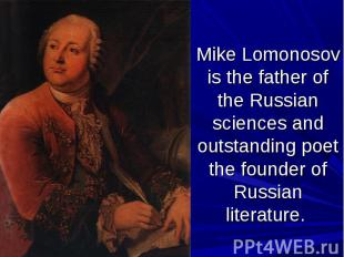 Mike Lomonosov is the father of the Russian sciences and outstanding poet the fo