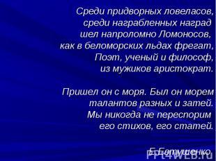 Среди придворных ловеласов,среди награбленных наград шел напроломно Ломоносов, к