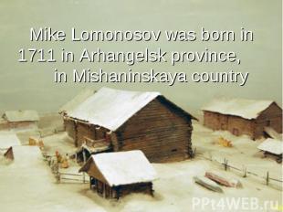 Mike Lomonosov was born in 1711 in Arhangelsk province, in Mishaninskaya country