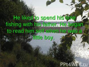 He liked to spend his time fishing with his father. He began to read him self wh